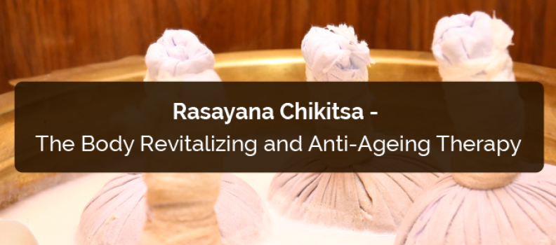 Rasayana Chikitsa- The Body Revitalizing and Anti-Ageing Therapy