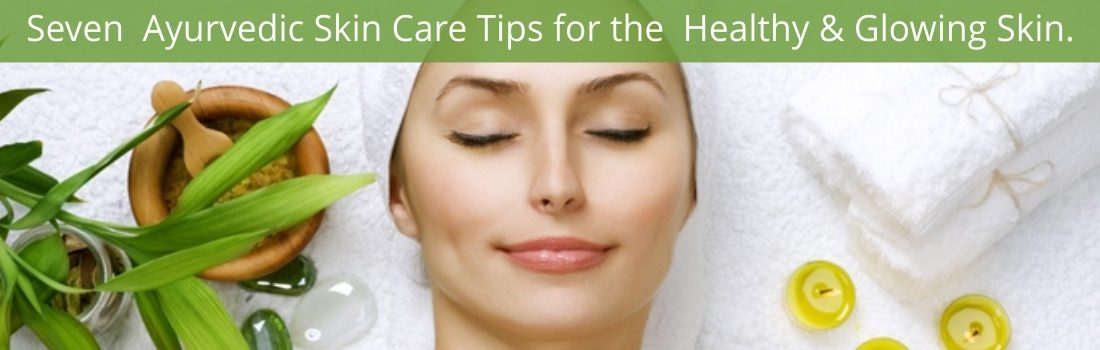 SEVEN AYURVEDIC SKIN CARE TIPS FOR THE HEALTHY & GLOWING SKIN