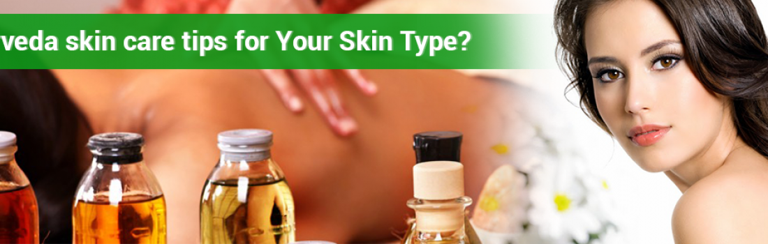 Ayurveda Skin Care Tips for Your Skin Type